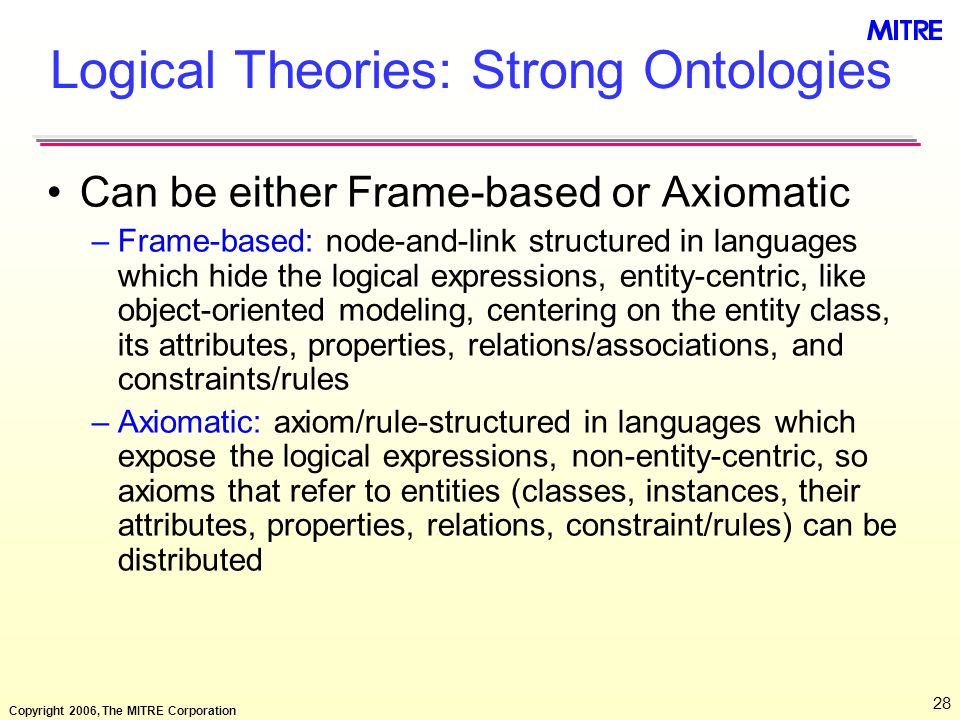 Copyright 2006, The MITRE Corporation 28 Logical Theories: Strong Ontologies Can be either Frame-based or Axiomatic –Frame-based: node-and-link struct