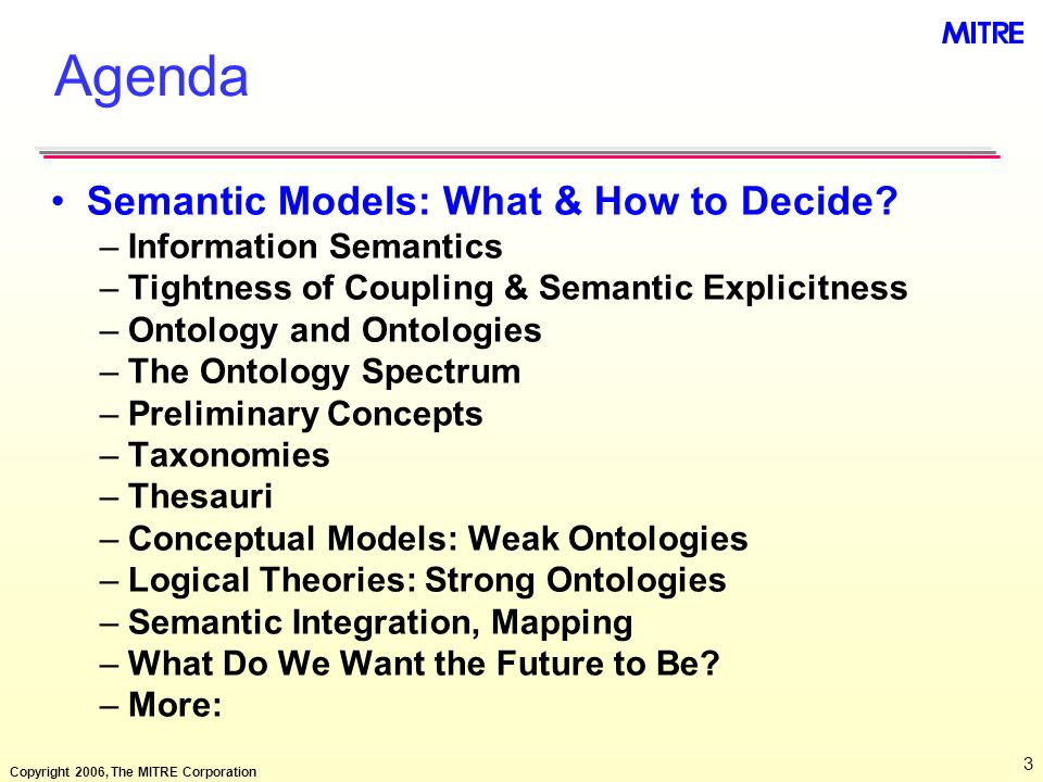 Copyright 2006, The MITRE Corporation 3 Agenda Semantic Models: What & How to Decide? –Information Semantics –Tightness of Coupling & Semantic Explici