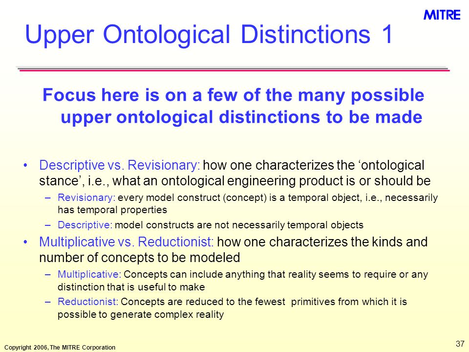 Copyright 2006, The MITRE Corporation 37 Upper Ontological Distinctions 1 Focus here is on a few of the many possible upper ontological distinctions t