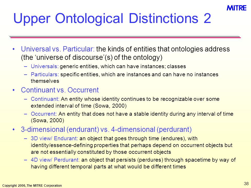 Copyright 2006, The MITRE Corporation 38 Upper Ontological Distinctions 2 Universal vs. Particular: the kinds of entities that ontologies address (the