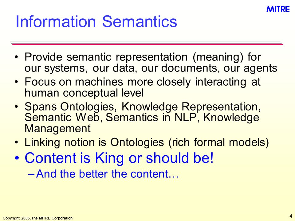 Copyright 2006, The MITRE Corporation 5 Tightness of Coupling & Semantic Explicitness Implicit, TIGHT Explicit, Loose Local Far 1 System: Small Set of Developers Systems of Systems Enterprise Community Internet Looseness of Coupling Semantics Explicitness Data Same Address Space Same DBMS Federated DBs Data WHouses, Marts Taxonomies Workflow Ontologies Semantic Mappings XML, XML Schema Conceptual Models RDF/S, OWL Web Services: UDDI, WSDL OWL-S Rules, Modal Policies Application Same Process Space Same CPU Same OS Same Programming Language Same Local Area Network Same Wide Area Network Client-Server Same Intranet Compiling Linking Agent Programming Web Services: SOAP Distributed Systems OOP Applets Semantic Brokers Middleware Web Peer-to-peer N-Tier Architecture EAI From Synchronous Interaction to Asynchronous Communication Performance = k / Integration_Flexibility