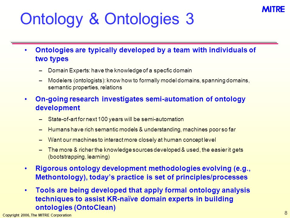 Copyright 2006, The MITRE Corporation 8 Ontology & Ontologies 3 Ontologies are typically developed by a team with individuals of two types –Domain Exp