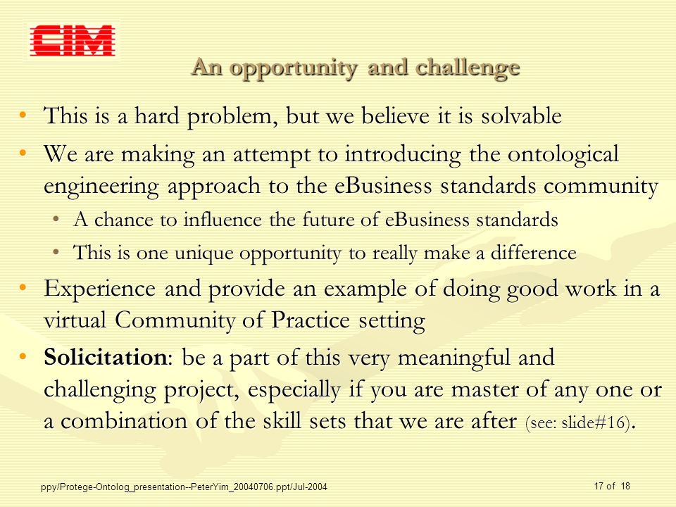 ppy/Protege-Ontolog_presentation--PeterYim_20040706.ppt/Jul-2004 17 of 18 An opportunity and challenge This is a hard problem, but we believe it is solvableThis is a hard problem, but we believe it is solvable We are making an attempt to introducing the ontological engineering approach to the eBusiness standards communityWe are making an attempt to introducing the ontological engineering approach to the eBusiness standards community A chance to influence the future of eBusiness standardsA chance to influence the future of eBusiness standards This is one unique opportunity to really make a differenceThis is one unique opportunity to really make a difference Experience and provide an example of doing good work in a virtual Community of Practice settingExperience and provide an example of doing good work in a virtual Community of Practice setting Solicitation: be a part of this very meaningful and challenging project, especially if you are master of any one or a combination of the skill sets that we are after (see: slide#16).Solicitation: be a part of this very meaningful and challenging project, especially if you are master of any one or a combination of the skill sets that we are after (see: slide#16).