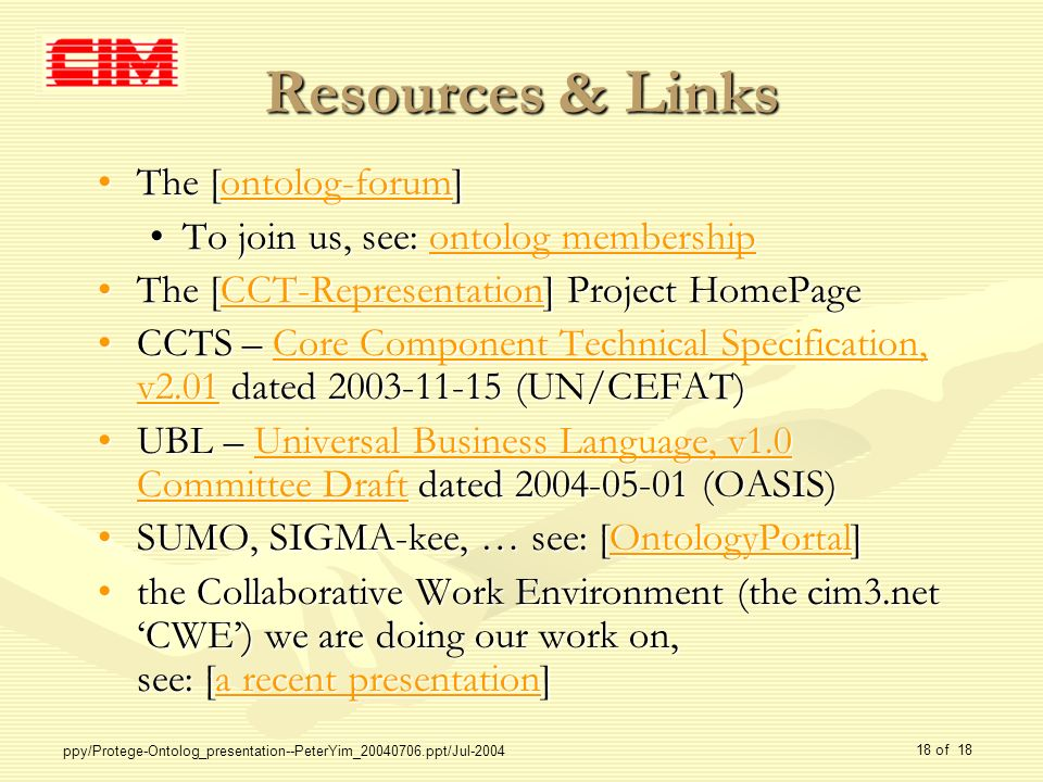 ppy/Protege-Ontolog_presentation--PeterYim_20040706.ppt/Jul-2004 18 of 18 Resources & Links The [ontolog-forum]The [ontolog-forum]ontolog-forum To join us, see: ontolog membershipTo join us, see: ontolog membershipontolog membershipontolog membership The [CCT-Representation] Project HomePageThe [CCT-Representation] Project HomePageCCT-Representation CCTS – Core Component Technical Specification, v2.01 dated 2003-11-15 (UN/CEFAT)CCTS – Core Component Technical Specification, v2.01 dated 2003-11-15 (UN/CEFAT)Core Component Technical Specification, v2.01Core Component Technical Specification, v2.01 UBL – Universal Business Language, v1.0 Committee Draft dated 2004-05-01 (OASIS)UBL – Universal Business Language, v1.0 Committee Draft dated 2004-05-01 (OASIS)Universal Business Language, v1.0 Committee DraftUniversal Business Language, v1.0 Committee Draft SUMO, SIGMA-kee, … see: [OntologyPortal]SUMO, SIGMA-kee, … see: [OntologyPortal]OntologyPortal the Collaborative Work Environment (the cim3.net CWE) we are doing our work on, see: [a recent presentation]the Collaborative Work Environment (the cim3.net CWE) we are doing our work on, see: [a recent presentation]a recent presentationa recent presentation