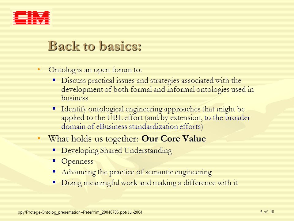 ppy/Protege-Ontolog_presentation--PeterYim_20040706.ppt/Jul-2004 5 of 18 Back to basics: Ontolog is an open forum to:Ontolog is an open forum to: Discuss practical issues and strategies associated with the development of both formal and informal ontologies used in business Discuss practical issues and strategies associated with the development of both formal and informal ontologies used in business Identify ontological engineering approaches that might be applied to the UBL effort (and by extension Identify ontological engineering approaches that might be applied to the UBL effort (and by extension, to the broader domain of eBusiness standardization efforts) What holds us together: Our Core ValueWhat holds us together: Our Core Value Developing Shared Understanding Developing Shared Understanding Openness Openness Advancing the practice of semantic engineering Advancing the practice of semantic engineering Doing meaningful work and making a difference with it Doing meaningful work and making a difference with it