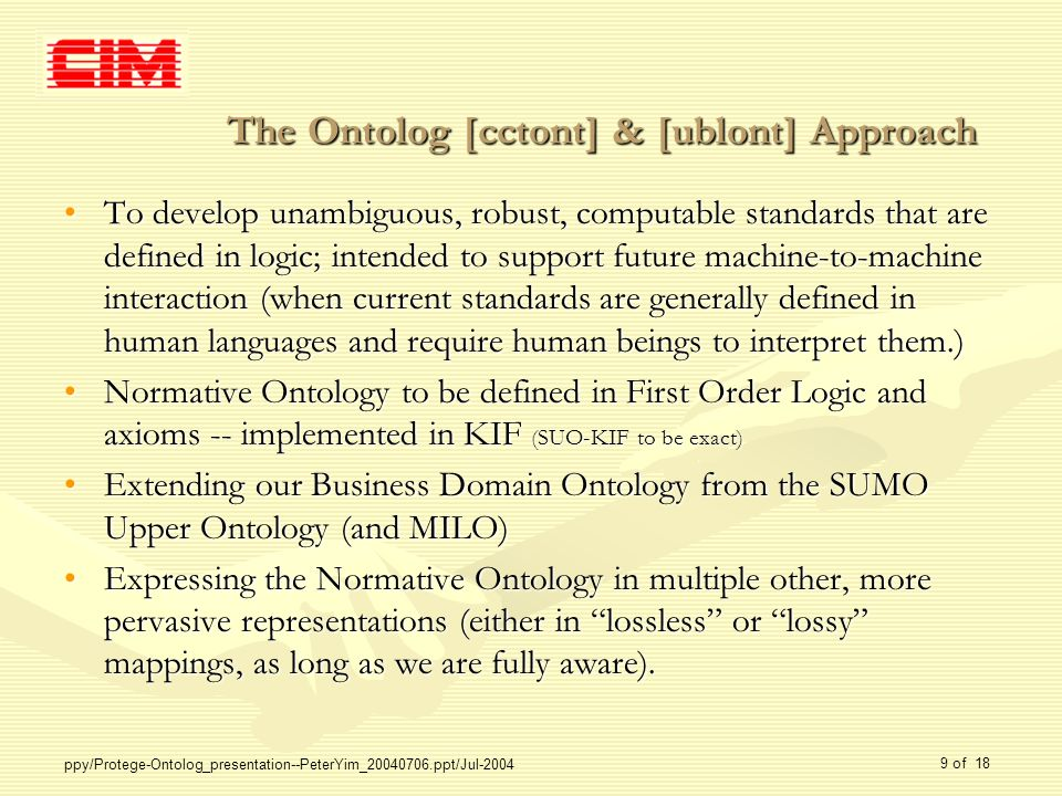 ppy/Protege-Ontolog_presentation--PeterYim_20040706.ppt/Jul-2004 9 of 18 The Ontolog [cctont] & [ublont] Approach To develop unambiguous, robust, computable standards that are defined in logic; intended to support future machine-to-machine interaction (when current standards are generally defined in human languages and require human beings to interpret them.)To develop unambiguous, robust, computable standards that are defined in logic; intended to support future machine-to-machine interaction (when current standards are generally defined in human languages and require human beings to interpret them.) Normative Ontology to be defined in First Order Logic and axioms -- implemented in KIF (SUO-KIF to be exact)Normative Ontology to be defined in First Order Logic and axioms -- implemented in KIF (SUO-KIF to be exact) Extending our Business Domain Ontology from the SUMO Upper Ontology (and MILO)Extending our Business Domain Ontology from the SUMO Upper Ontology (and MILO) Expressing the Normative Ontology in multiple other, more pervasive representations (either in lossless or lossy mappings, as long as we are fully aware).Expressing the Normative Ontology in multiple other, more pervasive representations (either in lossless or lossy mappings, as long as we are fully aware).
