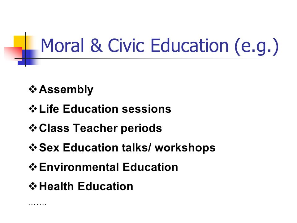 Moral & Civic Education (e.g.) Assembly Life Education sessions Class Teacher periods Sex Education talks/ workshops Environmental Education Health Education …….