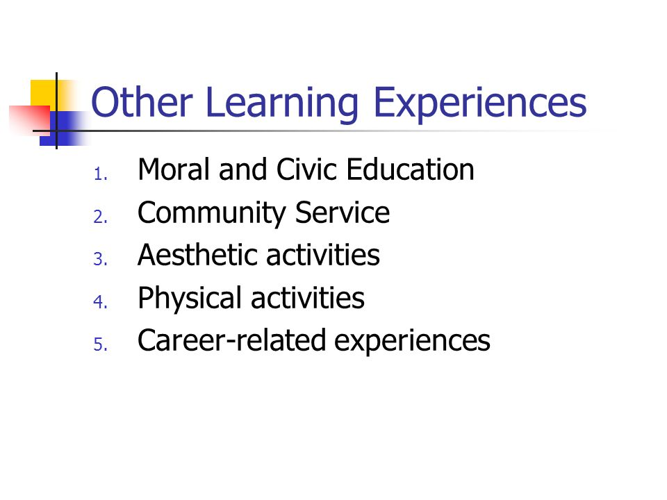 Other Learning Experiences 1. Moral and Civic Education 2. Community Service 3. Aesthetic activities 4. Physical activities 5. Career-related experien