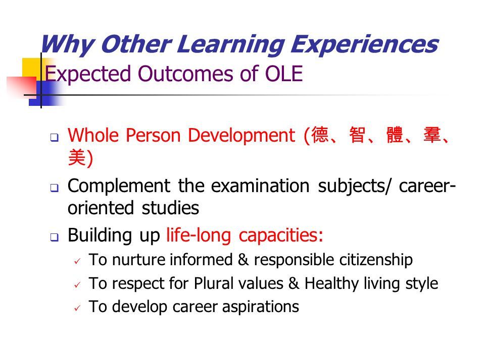 Why Other Learning Experiences Expected Outcomes of OLE Whole Person Development ( ) Complement the examination subjects/ career- oriented studies Building up life-long capacities: To nurture informed & responsible citizenship To respect for Plural values & Healthy living style To develop career aspirations
