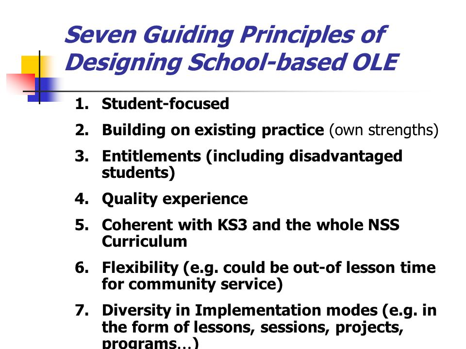 Seven Guiding Principles of Designing School-based OLE 1.Student-focused 2.Building on existing practice (own strengths) 3.Entitlements (including disadvantaged students) 4.Quality experience 5.Coherent with KS3 and the whole NSS Curriculum 6.Flexibility (e.g.