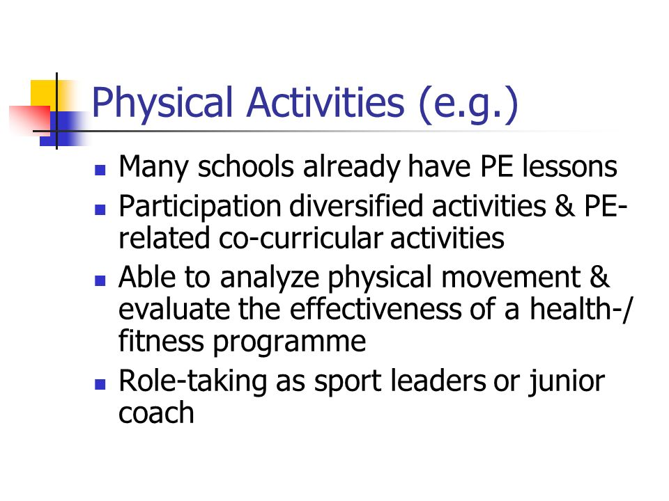 Physical Activities (e.g.) Many schools already have PE lessons Participation diversified activities & PE- related co-curricular activities Able to analyze physical movement & evaluate the effectiveness of a health-/ fitness programme Role-taking as sport leaders or junior coach