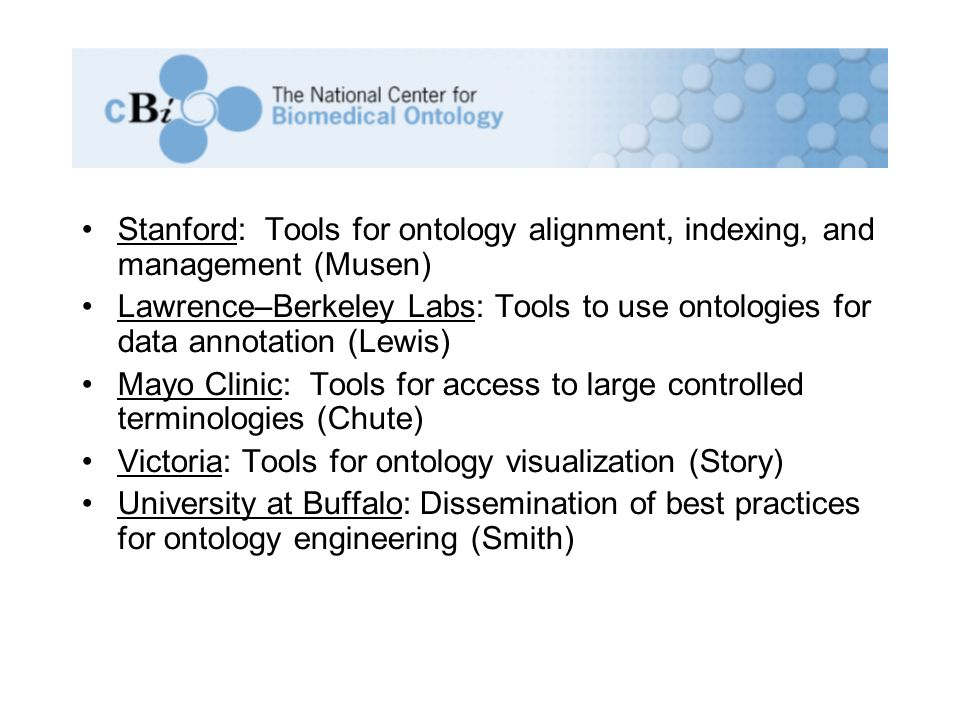 Stanford: Tools for ontology alignment, indexing, and management (Musen) Lawrence–Berkeley Labs: Tools to use ontologies for data annotation (Lewis) Mayo Clinic: Tools for access to large controlled terminologies (Chute) Victoria: Tools for ontology visualization (Story) University at Buffalo: Dissemination of best practices for ontology engineering (Smith)