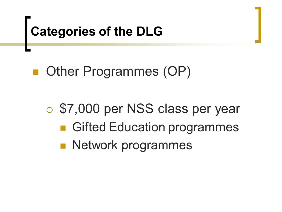 Categories of the DLG Other Programmes (OP) $7,000 per NSS class per year Gifted Education programmes Network programmes