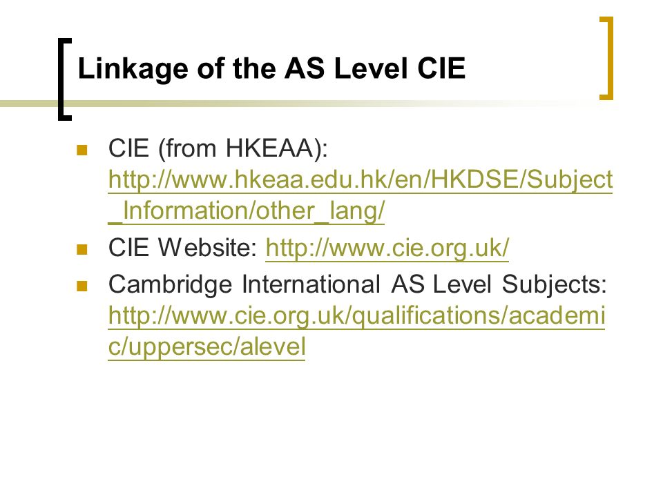 Linkage of the AS Level CIE CIE (from HKEAA): http://www.hkeaa.edu.hk/en/HKDSE/Subject _Information/other_lang/ http://www.hkeaa.edu.hk/en/HKDSE/Subject _Information/other_lang/ CIE Website: http://www.cie.org.uk/http://www.cie.org.uk/ Cambridge International AS Level Subjects: http://www.cie.org.uk/qualifications/academi c/uppersec/alevel http://www.cie.org.uk/qualifications/academi c/uppersec/alevel