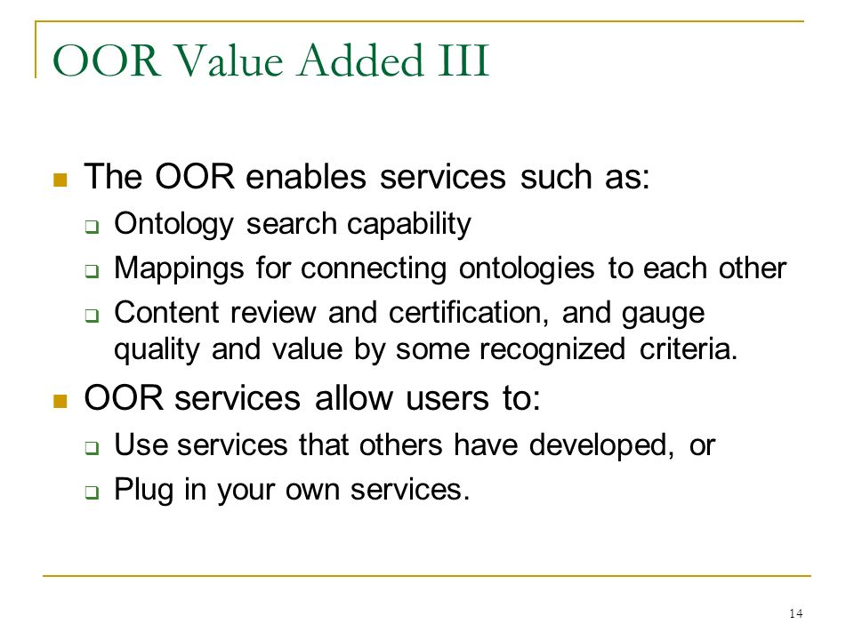 14 OOR Value Added III The OOR enables services such as: Ontology search capability Mappings for connecting ontologies to each other Content review and certification, and gauge quality and value by some recognized criteria.