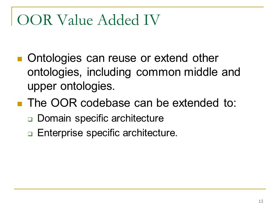 15 OOR Value Added IV Ontologies can reuse or extend other ontologies, including common middle and upper ontologies.