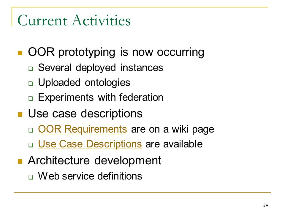 24 Current Activities OOR prototyping is now occurring Several deployed instances Uploaded ontologies Experiments with federation Use case descriptions OOR Requirements are on a wiki page OOR Requirements Use Case Descriptions are available Use Case Descriptions Architecture development Web service definitions
