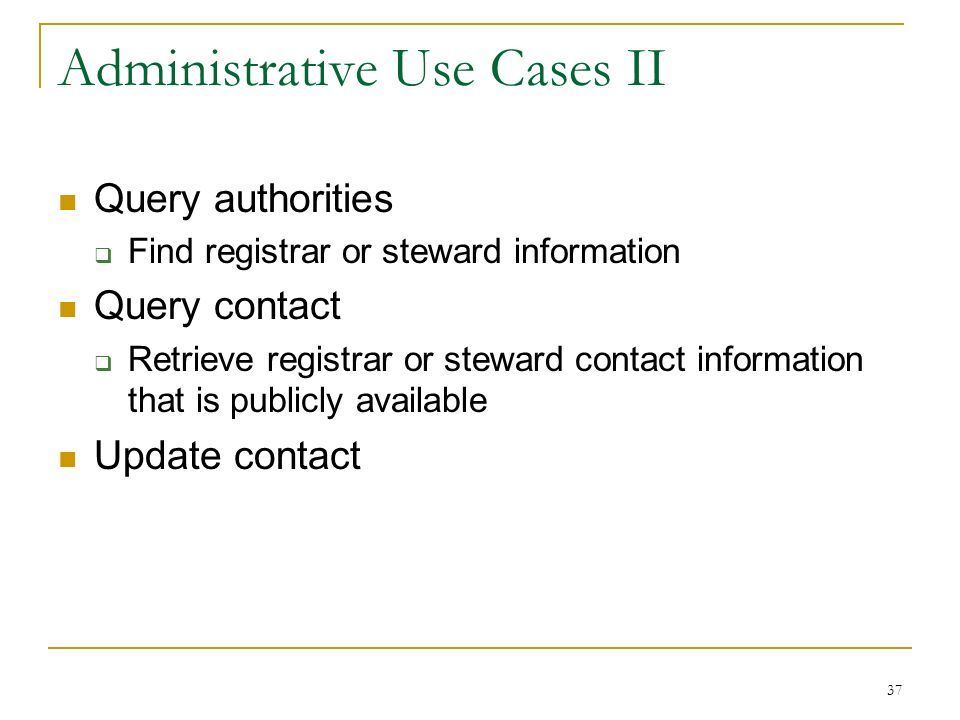 37 Administrative Use Cases II Query authorities Find registrar or steward information Query contact Retrieve registrar or steward contact information that is publicly available Update contact