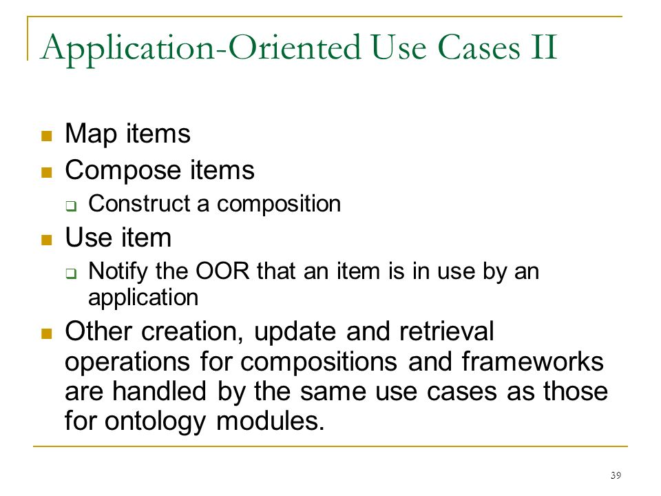 39 Application-Oriented Use Cases II Map items Compose items Construct a composition Use item Notify the OOR that an item is in use by an application Other creation, update and retrieval operations for compositions and frameworks are handled by the same use cases as those for ontology modules.