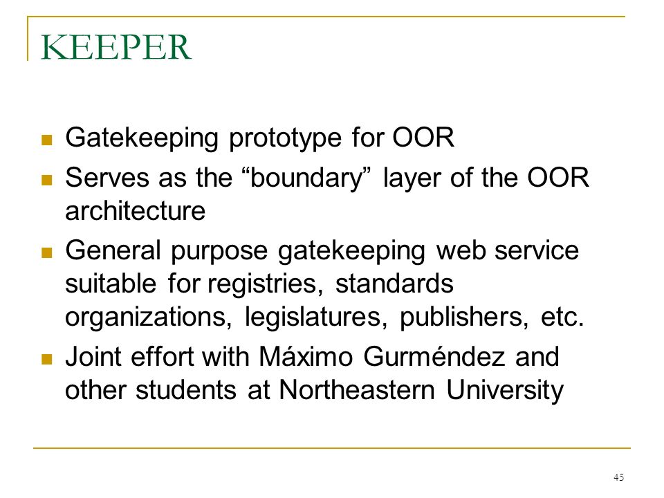45 KEEPER Gatekeeping prototype for OOR Serves as the boundary layer of the OOR architecture General purpose gatekeeping web service suitable for registries, standards organizations, legislatures, publishers, etc.