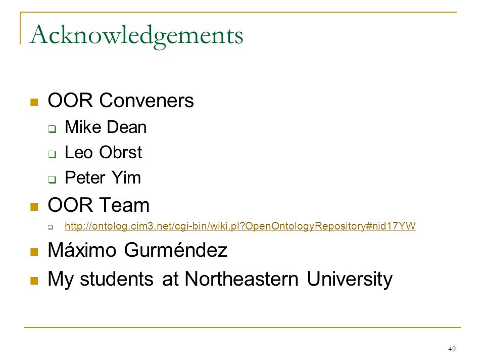 49 Acknowledgements OOR Conveners Mike Dean Leo Obrst Peter Yim OOR Team http://ontolog.cim3.net/cgi-bin/wiki.pl OpenOntologyRepository#nid17YW Máximo Gurméndez My students at Northeastern University
