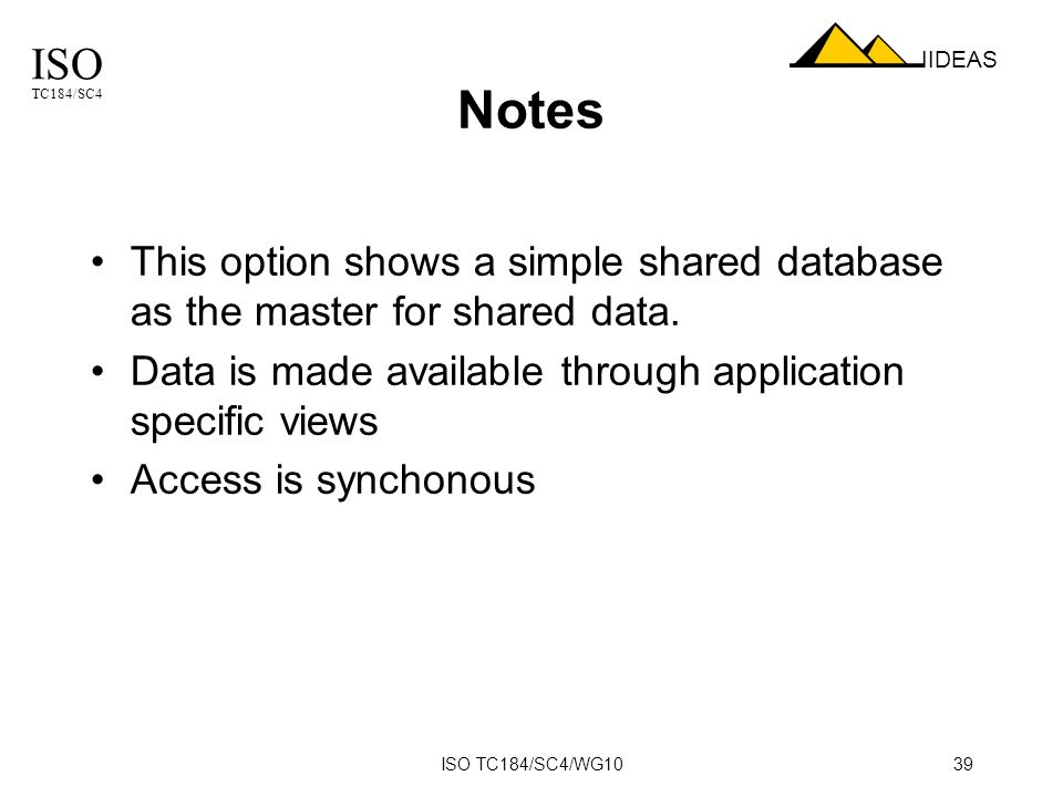 ISO TC184/SC4 IIDEAS ISO TC184/SC4/WG1039 Notes This option shows a simple shared database as the master for shared data.