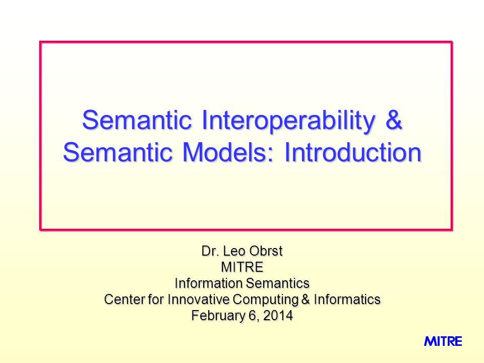 Dr. Leo Obrst MITRE Information Semantics Center for Innovative Computing & Informatics February 6, 2014February 6, 2014February 6, 2014 Semantic Inte