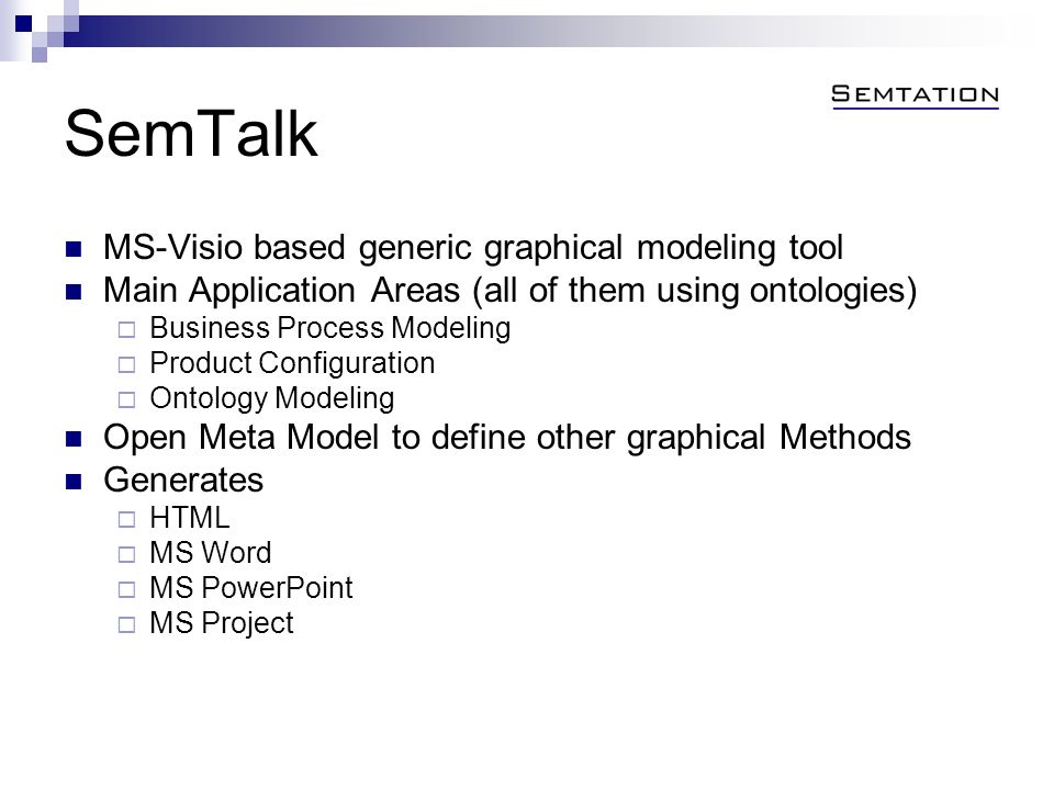 SemTalk MS-Visio based generic graphical modeling tool Main Application Areas (all of them using ontologies) Business Process Modeling Product Configuration Ontology Modeling Open Meta Model to define other graphical Methods Generates HTML MS Word MS PowerPoint MS Project