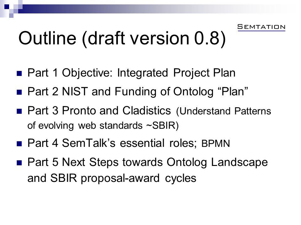 Outline (draft version 0.8) Part 1 Objective: Integrated Project Plan Part 2 NIST and Funding of Ontolog Plan Part 3 Pronto and Cladistics (Understand Patterns of evolving web standards ~SBIR) Part 4 SemTalks essential roles; BPMN Part 5 Next Steps towards Ontolog Landscape and SBIR proposal-award cycles