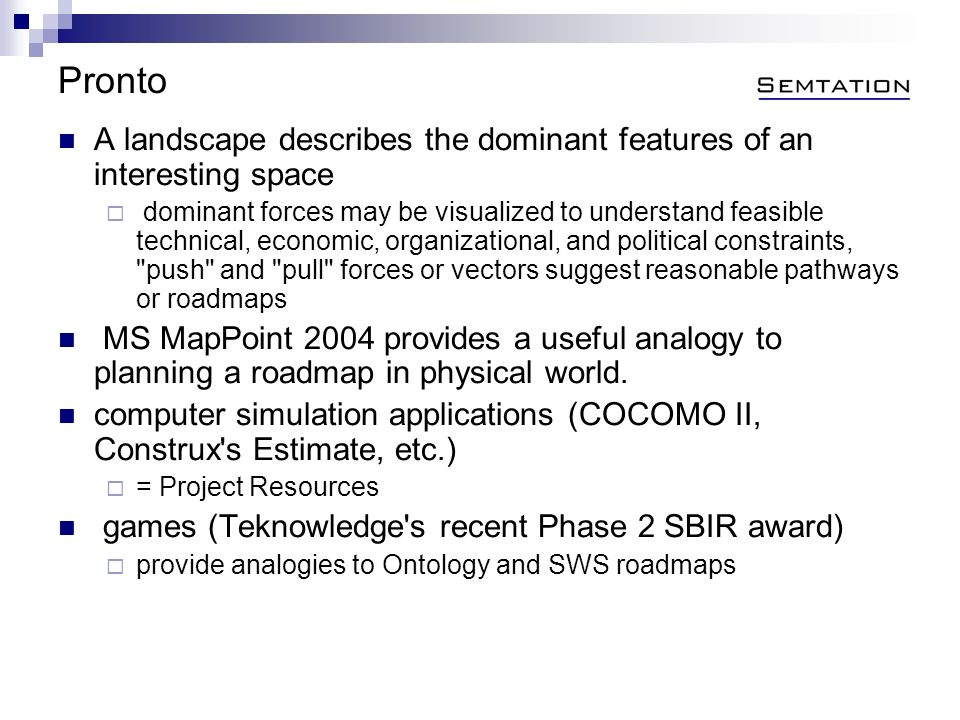 Pronto A landscape describes the dominant features of an interesting space dominant forces may be visualized to understand feasible technical, economic, organizational, and political constraints, push and pull forces or vectors suggest reasonable pathways or roadmaps MS MapPoint 2004 provides a useful analogy to planning a roadmap in physical world.