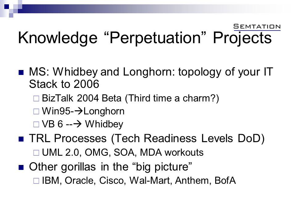 Knowledge Perpetuation Projects MS: Whidbey and Longhorn: topology of your IT Stack to 2006 BizTalk 2004 Beta (Third time a charm?) Win95- Longhorn VB 6 -- Whidbey TRL Processes (Tech Readiness Levels DoD) UML 2.0, OMG, SOA, MDA workouts Other gorillas in the big picture IBM, Oracle, Cisco, Wal-Mart, Anthem, BofA