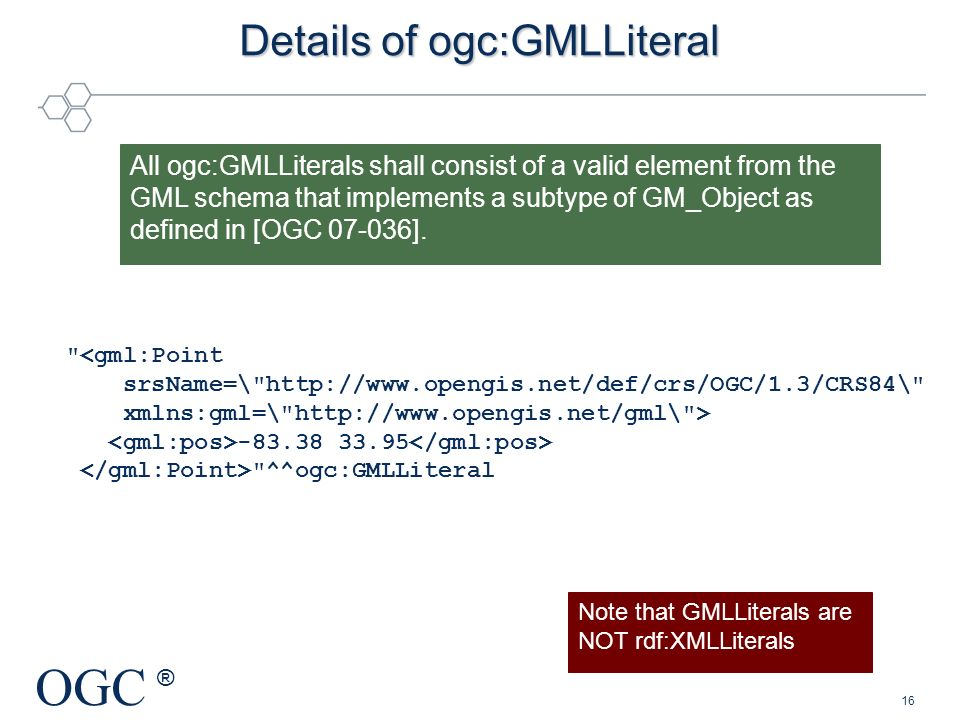 OGC ® All ogc:GMLLiterals shall consist of a valid element from the GML schema that implements a subtype of GM_Object as defined in [OGC 07-036]. Deta