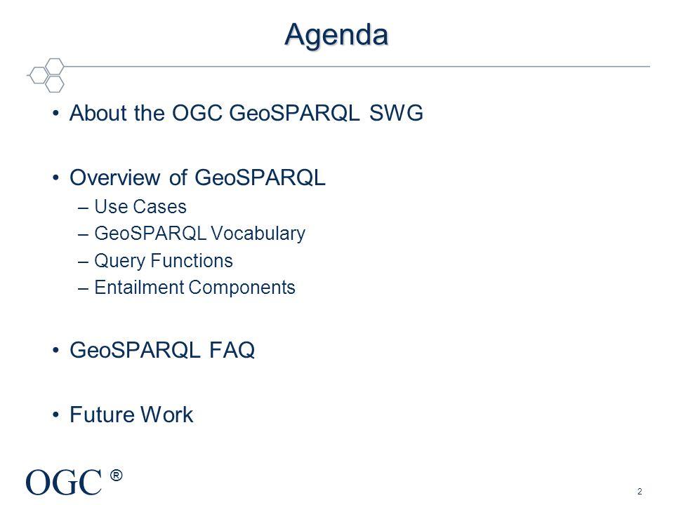 OGC ® Agenda About the OGC GeoSPARQL SWG Overview of GeoSPARQL –Use Cases –GeoSPARQL Vocabulary –Query Functions –Entailment Components GeoSPARQL FAQ