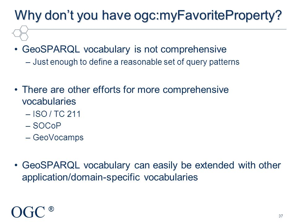 OGC ® Why dont you have ogc:myFavoriteProperty? GeoSPARQL vocabulary is not comprehensive –Just enough to define a reasonable set of query patterns Th