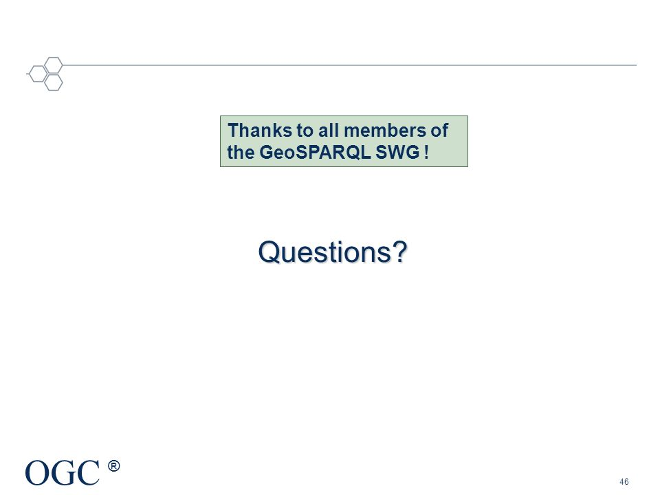 OGC ® Questions? 46 Thanks to all members of the GeoSPARQL SWG !