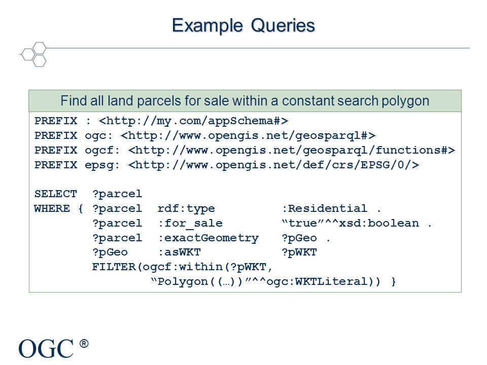 OGC ® Example Queries PREFIX : PREFIX ogc: PREFIX ogcf: PREFIX epsg: SELECT ?parcel WHERE { ?parcel rdf:type :Residential. ?parcel :for_sale true^^xsd
