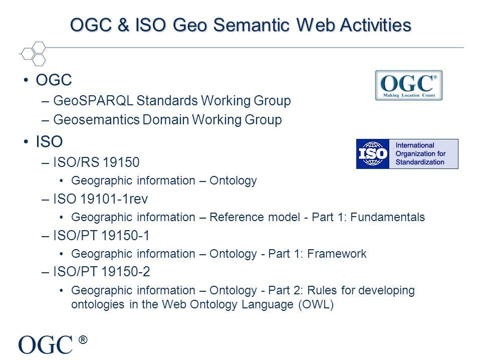 OGC ® OGC & ISO Geo Semantic Web Activities OGC –GeoSPARQL Standards Working Group –Geosemantics Domain Working Group ISO –ISO/RS 19150 Geographic inf