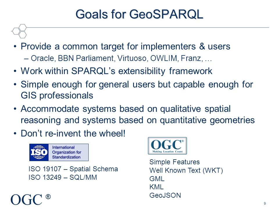 OGC ® Goals for GeoSPARQL Provide a common target for implementers & users –Oracle, BBN Parliament, Virtuoso, OWLIM, Franz, … Work within SPARQLs exte