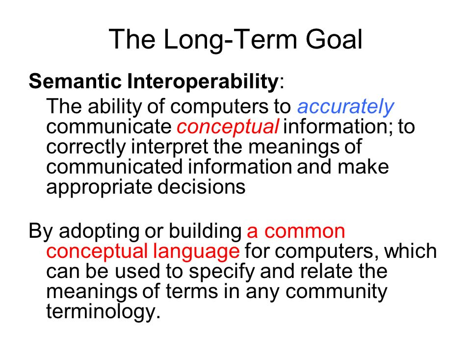 The Long-Term Goal Semantic Interoperability: The ability of computers to accurately communicate conceptual information; to correctly interpret the meanings of communicated information and make appropriate decisions By adopting or building a common conceptual language for computers, which can be used to specify and relate the meanings of terms in any community terminology.