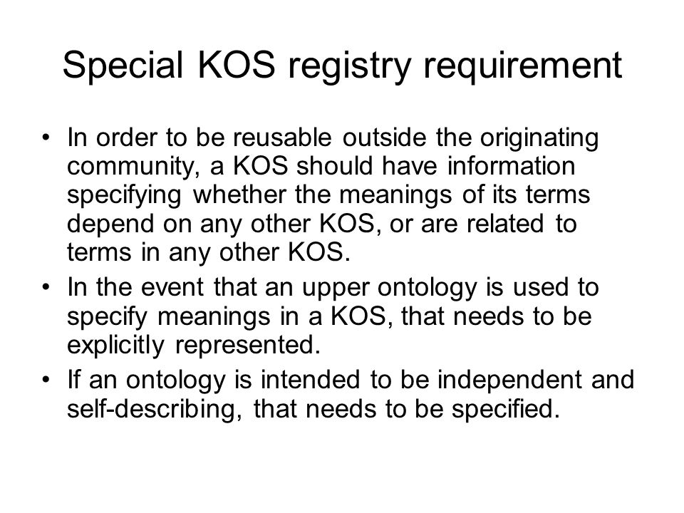 Special KOS registry requirement In order to be reusable outside the originating community, a KOS should have information specifying whether the meanings of its terms depend on any other KOS, or are related to terms in any other KOS.