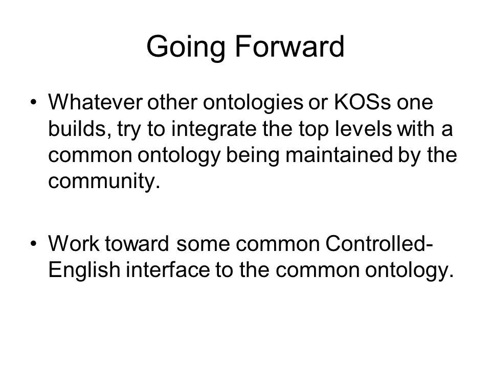 Going Forward Whatever other ontologies or KOSs one builds, try to integrate the top levels with a common ontology being maintained by the community.