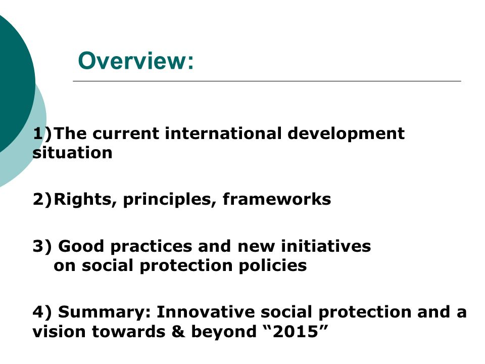 Overview: 1)The current international development situation 2)Rights, principles, frameworks 3) Good practices and new initiatives on social protectio