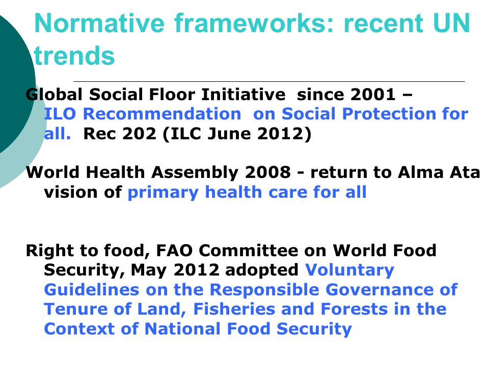 Normative frameworks: recent UN trends Global Social Floor Initiative since 2001 – ILO Recommendation on Social Protection for all. Rec 202 (ILC June