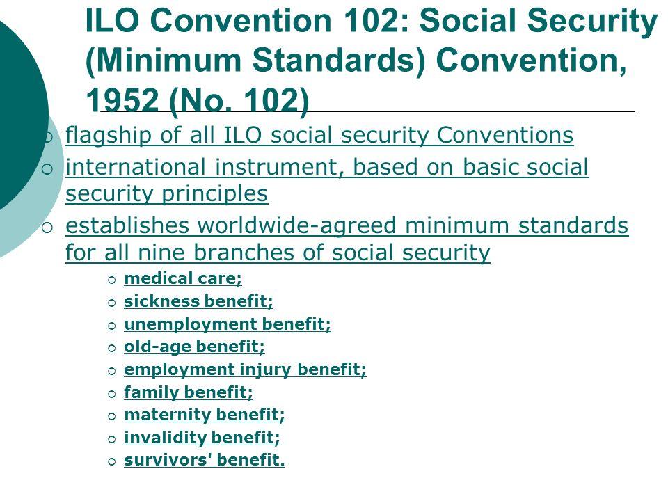 ILO Convention 102: Social Security (Minimum Standards) Convention, 1952 (No. 102) flagship of all ILO social security Conventions international instr
