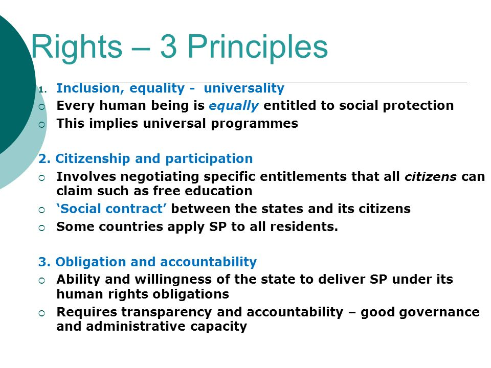 Rights – 3 Principles 1. Inclusion, equality - universality Every human being is equally entitled to social protection This implies universal programm