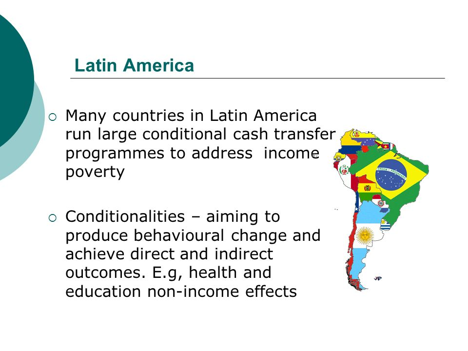 Latin America Many countries in Latin America run large conditional cash transfer programmes to address income poverty Conditionalities – aiming to pr