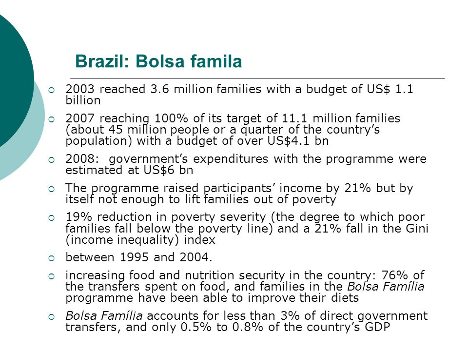 Brazil: Bolsa famila 2003 reached 3.6 million families with a budget of US$ 1.1 billion 2007 reaching 100% of its target of 11.1 million families (abo