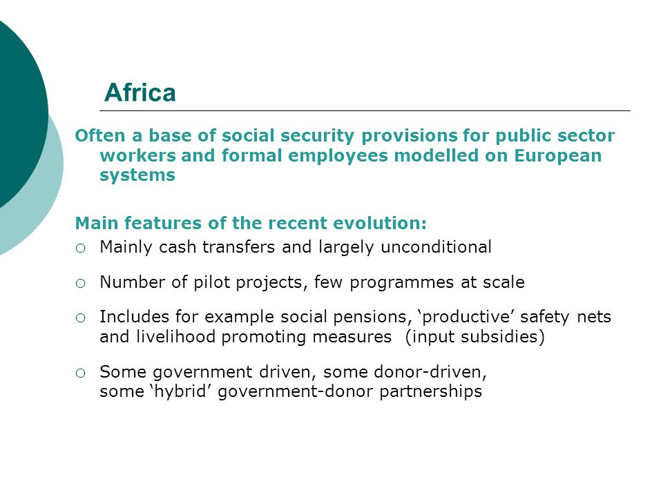 Africa Often a base of social security provisions for public sector workers and formal employees modelled on European systems Main features of the rec