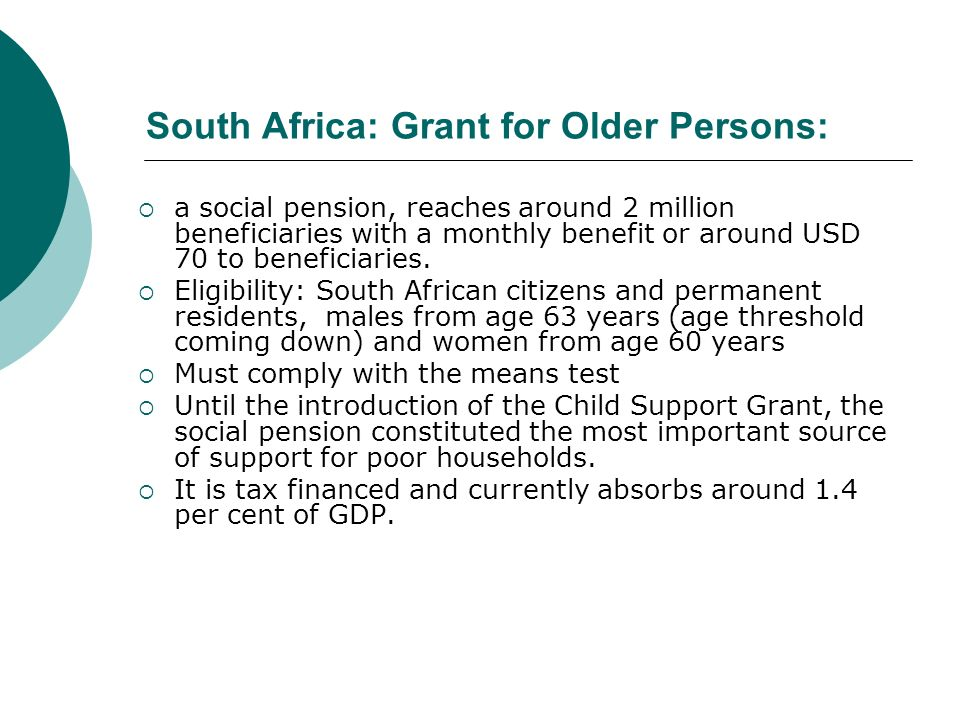 South Africa: Grant for Older Persons: a social pension, reaches around 2 million beneficiaries with a monthly benefit or around USD 70 to beneficiari