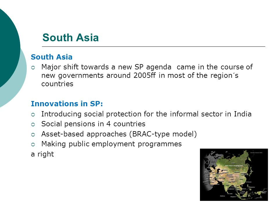 South Asia Major shift towards a new SP agenda came in the course of new governments around 2005ff in most of the region´s countries Innovations in SP
